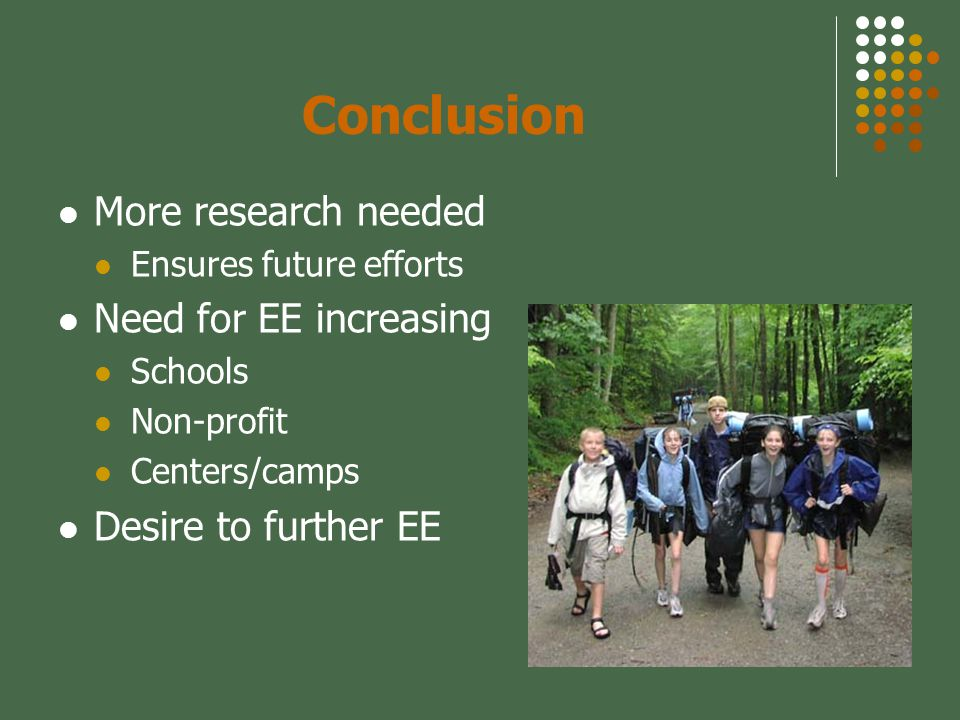 Conclusion More research needed Ensures future efforts Need for EE increasing Schools Non-profit Centers/camps Desire to further EE