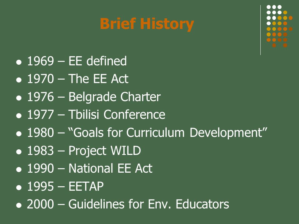 Brief History 1969 – EE defined 1970 – The EE Act 1976 – Belgrade Charter 1977 – Tbilisi Conference 1980 – Goals for Curriculum Development 1983 – Project WILD 1990 – National EE Act 1995 – EETAP 2000 – Guidelines for Env.