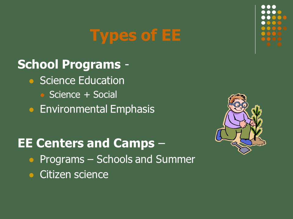 Types of EE School Programs - Science Education Science + Social Environmental Emphasis EE Centers and Camps – Programs – Schools and Summer Citizen science