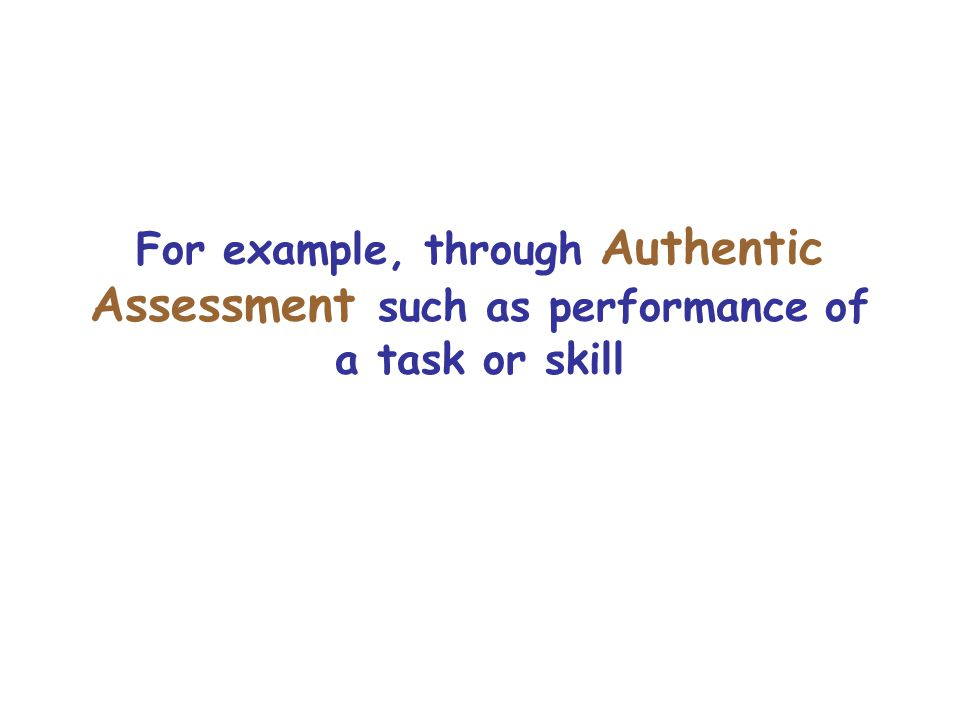 For example, through Authentic Assessment such as performance of a task or skill