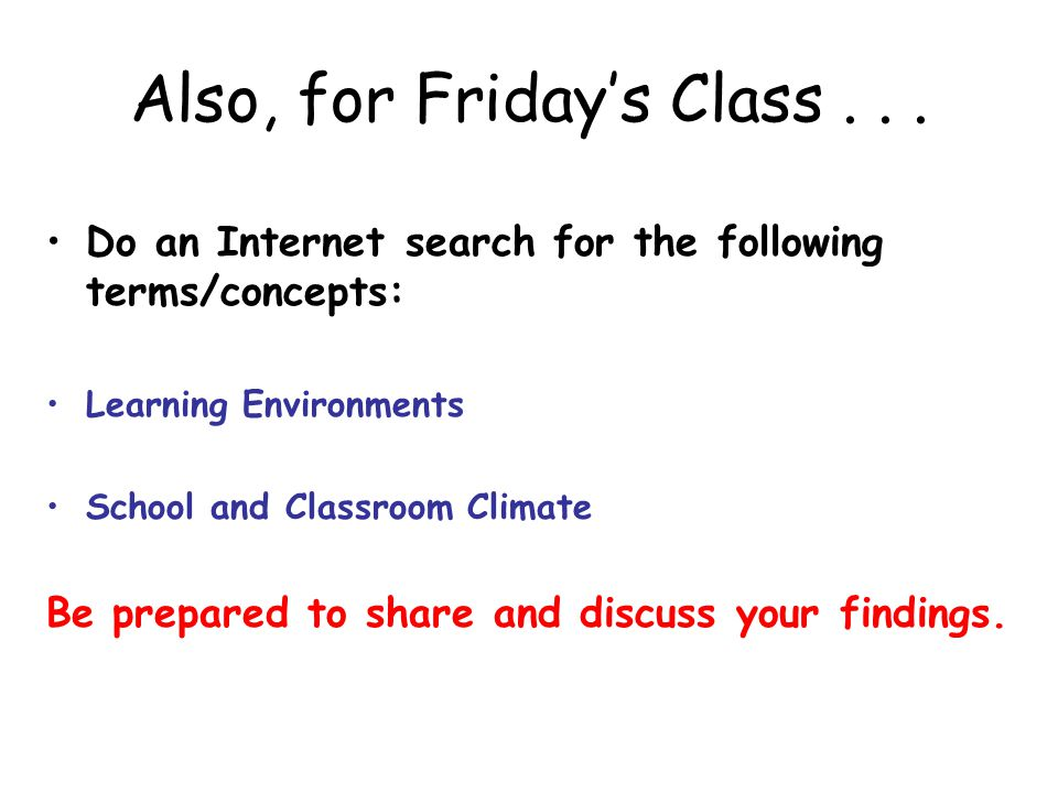 Also, for Friday's Class... Do an Internet search for the following terms/concepts: Learning Environments School and Classroom Climate Be prepared to