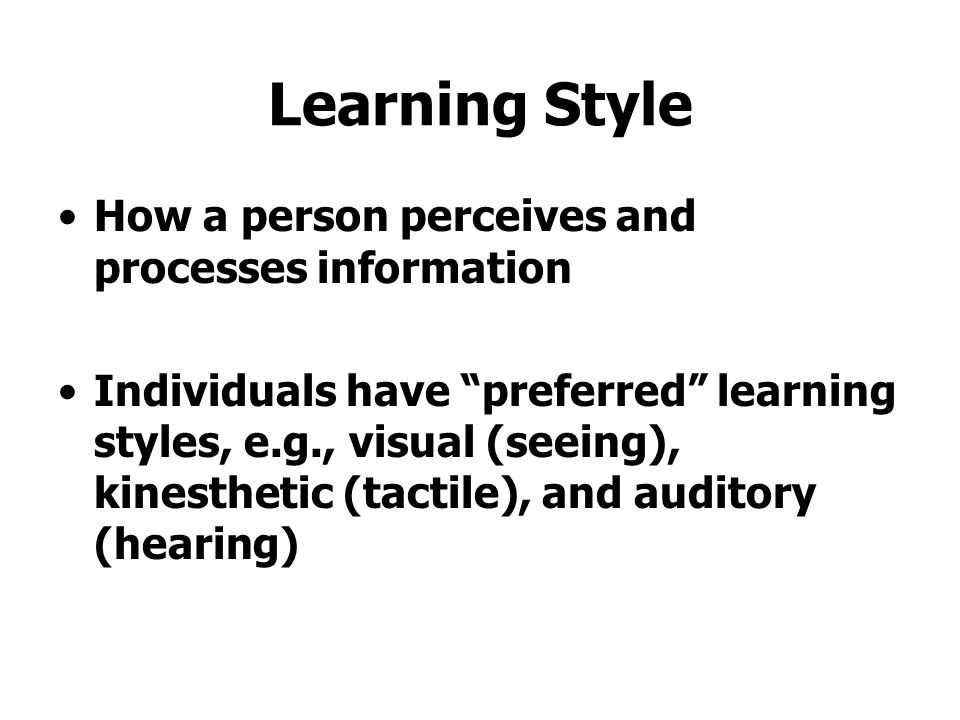 "Learning Style How a person perceives and processes information Individuals have ""preferred"" learning styles, e.g., visual (seeing), kinesthetic (tact"
