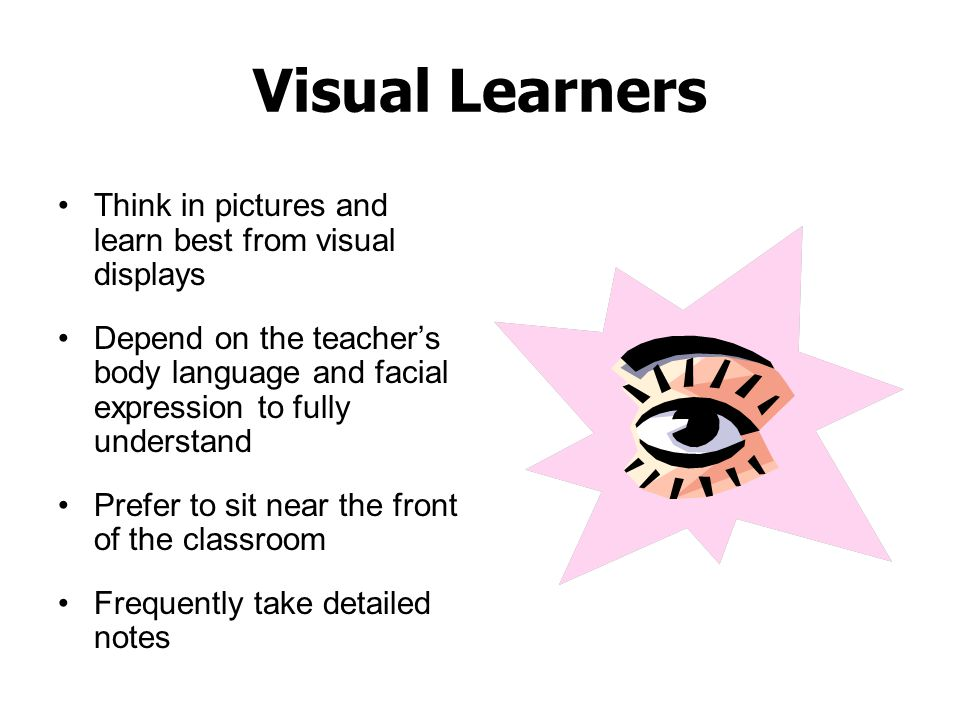 Visual Learners Think in pictures and learn best from visual displays Depend on the teacher's body language and facial expression to fully understand