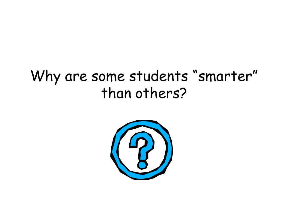 "Why are some students ""smarter"" than others?"