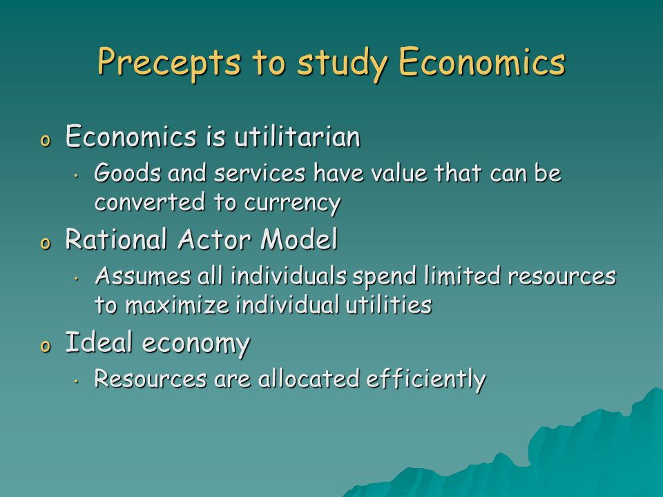 Precepts to study Economics o Economics is utilitarian Goods and services have value that can be converted to currency Goods and services have value that can be converted to currency o Rational Actor Model Assumes all individuals spend limited resources to maximize individual utilities Assumes all individuals spend limited resources to maximize individual utilities o Ideal economy Resources are allocated efficiently Resources are allocated efficiently