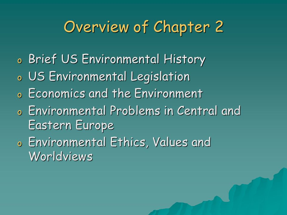 Overview of Chapter 2 o Brief US Environmental History o US Environmental Legislation o Economics and the Environment o Environmental Problems in Central and Eastern Europe o Environmental Ethics, Values and Worldviews