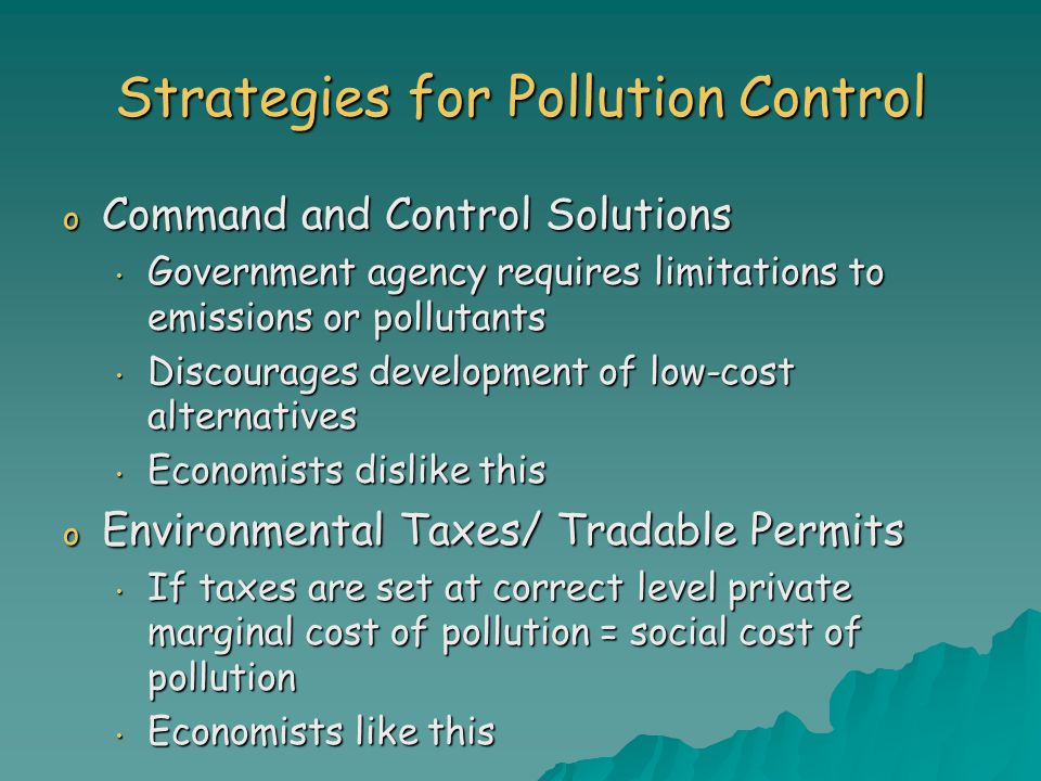 Strategies for Pollution Control o Command and Control Solutions Government agency requires limitations to emissions or pollutants Government agency requires limitations to emissions or pollutants Discourages development of low-cost alternatives Discourages development of low-cost alternatives Economists dislike this Economists dislike this o Environmental Taxes/ Tradable Permits If taxes are set at correct level private marginal cost of pollution = social cost of pollution If taxes are set at correct level private marginal cost of pollution = social cost of pollution Economists like this Economists like this