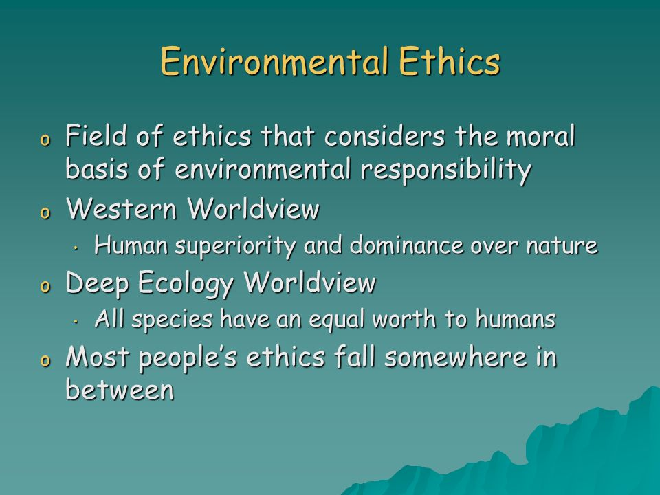 Environmental Ethics o Field of ethics that considers the moral basis of environmental responsibility o Western Worldview Human superiority and dominance over nature Human superiority and dominance over nature o Deep Ecology Worldview All species have an equal worth to humans All species have an equal worth to humans o Most people's ethics fall somewhere in between