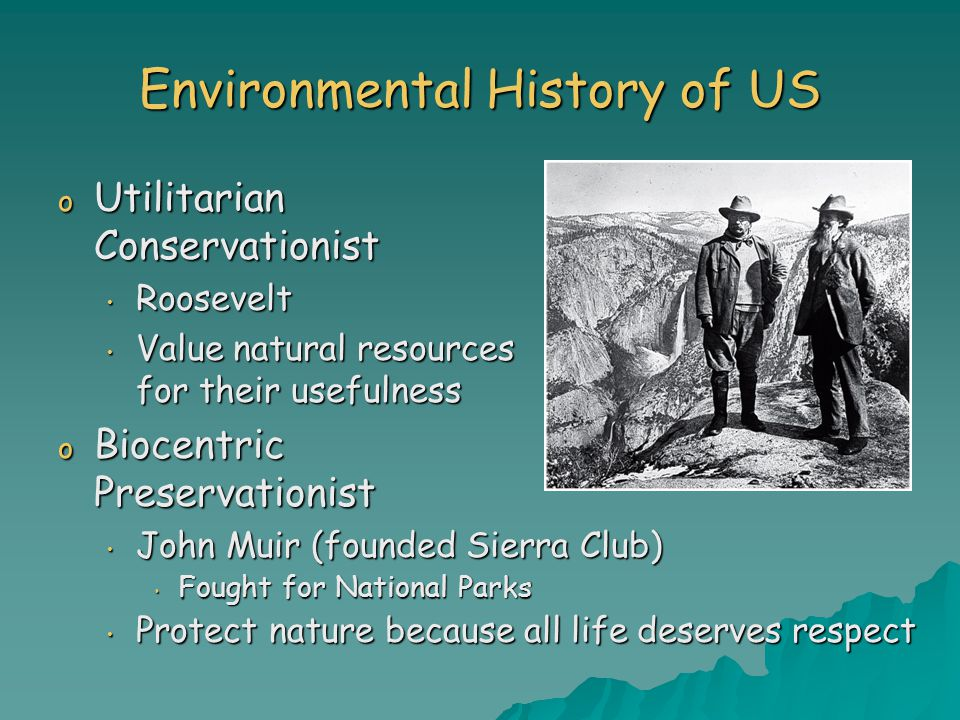 Environmental History of US o Utilitarian Conservationist Roosevelt Roosevelt Value natural resources for their usefulness Value natural resources for their usefulness o Biocentric Preservationist John Muir (founded Sierra Club) John Muir (founded Sierra Club) Fought for National Parks Fought for National Parks Protect nature because all life deserves respect Protect nature because all life deserves respect