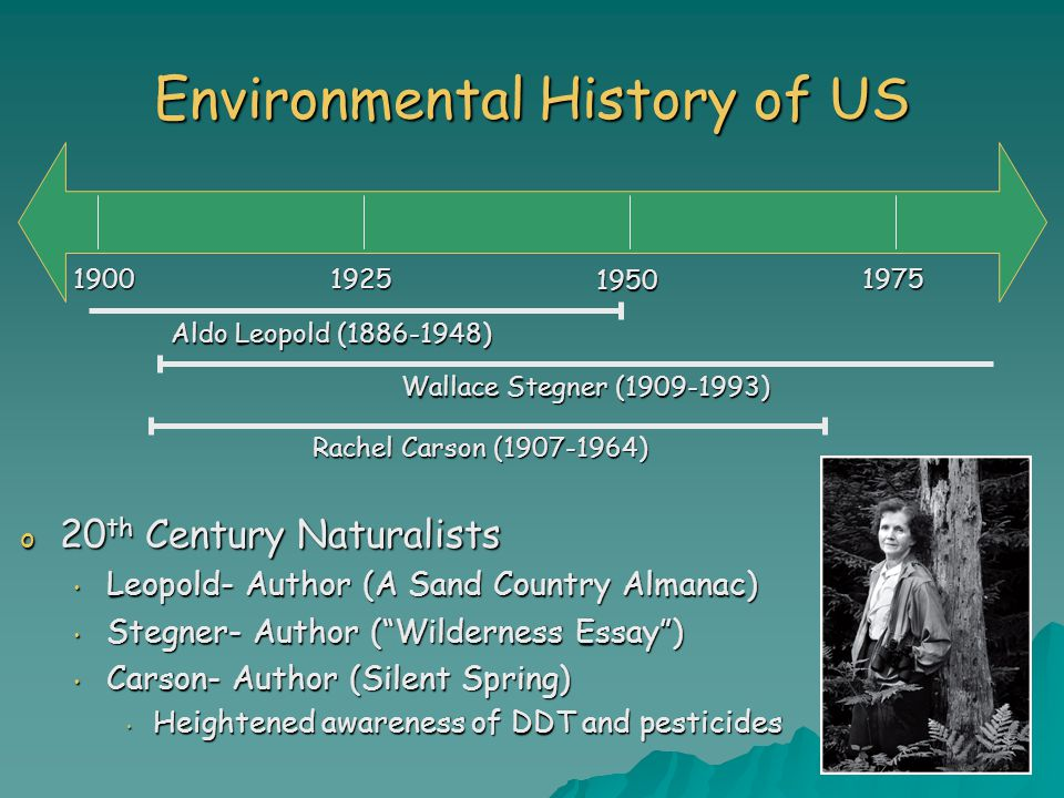 Environmental History of US o 20 th Century Naturalists Leopold- Author (A Sand Country Almanac) Leopold- Author (A Sand Country Almanac) Stegner- Author ( Wilderness Essay ) Stegner- Author ( Wilderness Essay ) Carson- Author (Silent Spring) Carson- Author (Silent Spring) Heightened awareness of DDT and pesticides Heightened awareness of DDT and pesticides Aldo Leopold (1886-1948) Wallace Stegner (1909-1993) Rachel Carson (1907-1964) 19001925 1950 1975