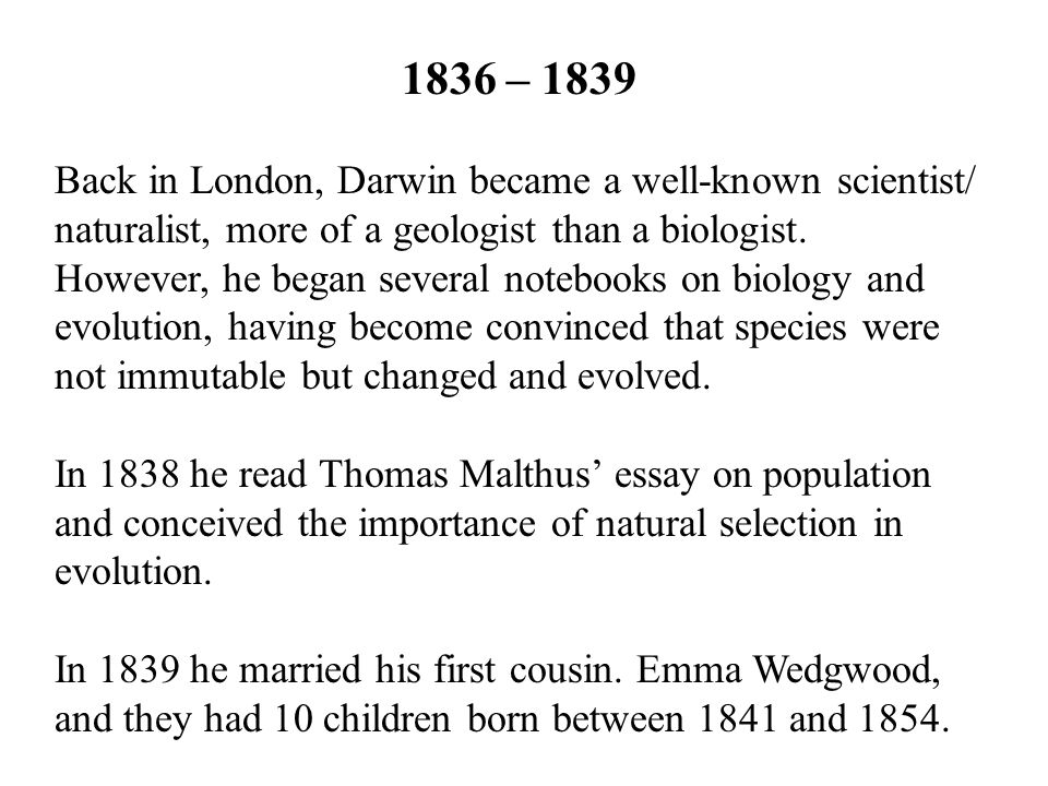 1836 – 1839 Back in London, Darwin became a well-known scientist/ naturalist, more of a geologist than a biologist. However, he began several notebook