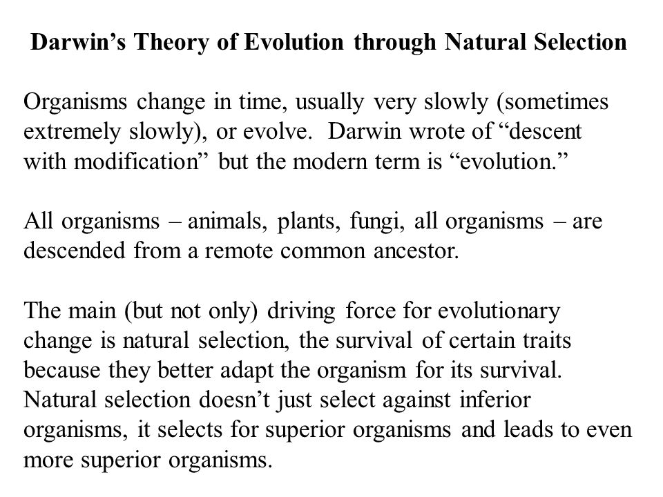 Darwin's Theory of Evolution through Natural Selection Organisms change in time, usually very slowly (sometimes extremely slowly), or evolve.
