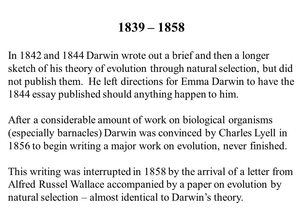 1839 – 1858 In 1842 and 1844 Darwin wrote out a brief and then a longer sketch of his theory of evolution through natural selection, but did not publish them.
