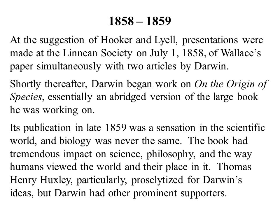 1858 – 1859 At the suggestion of Hooker and Lyell, presentations were made at the Linnean Society on July 1, 1858, of Wallace's paper simultaneously with two articles by Darwin.