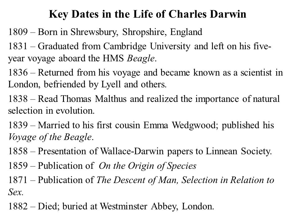 Key Dates in the Life of Charles Darwin 1809 – Born in Shrewsbury, Shropshire, England 1831 – Graduated from Cambridge University and left on his five- year voyage aboard the HMS Beagle.