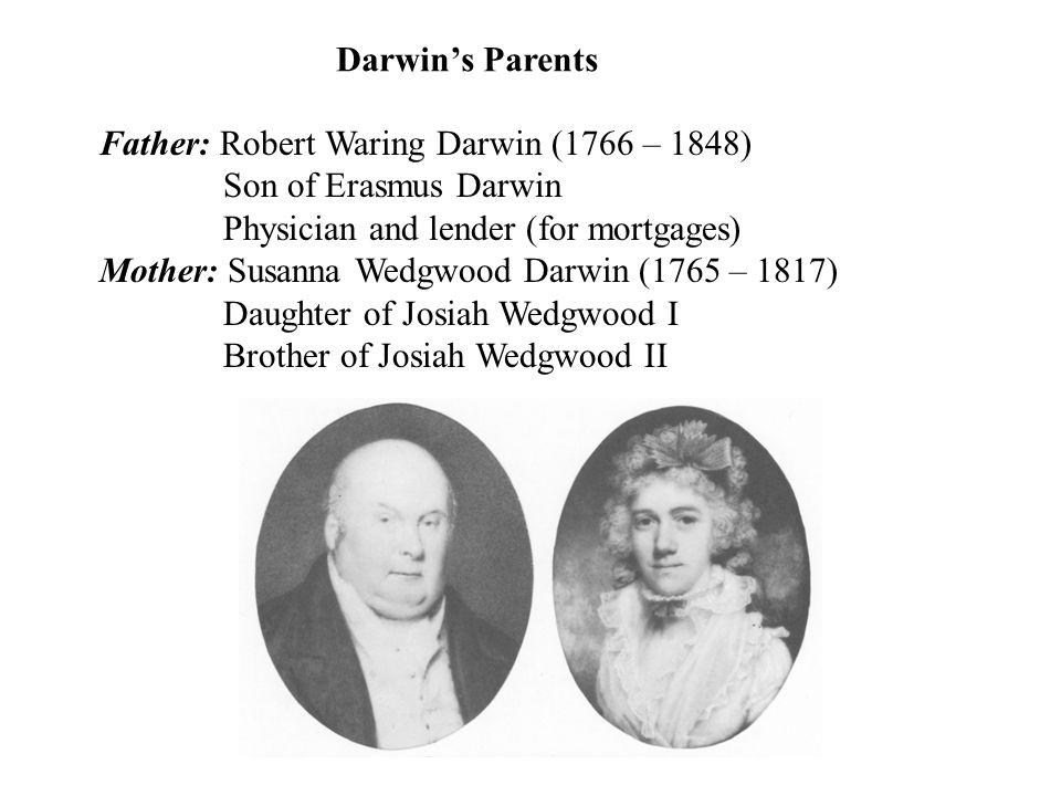 Father: Robert Waring Darwin (1766 – 1848) Son of Erasmus Darwin Physician and lender (for mortgages) Mother: Susanna Wedgwood Darwin (1765 – 1817) Daughter of Josiah Wedgwood I Brother of Josiah Wedgwood II Darwin's Parents