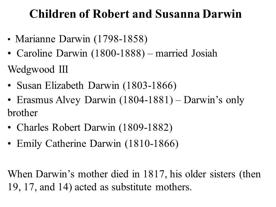 Children of Robert and Susanna Darwin Marianne Darwin (1798-1858) Caroline Darwin (1800-1888) – married Josiah Wedgwood III Susan Elizabeth Darwin (1803-1866) Erasmus Alvey Darwin (1804-1881) – Darwin's only brother Charles Robert Darwin (1809-1882) Emily Catherine Darwin (1810-1866) When Darwin's mother died in 1817, his older sisters (then 19, 17, and 14) acted as substitute mothers.