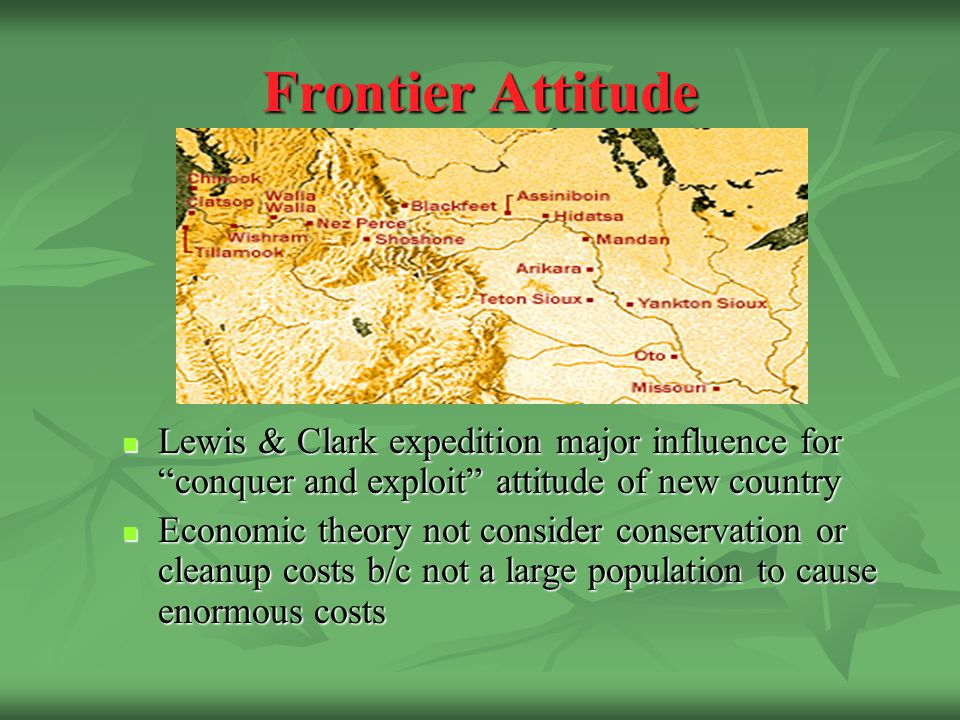Frontier Attitude Lewis & Clark expedition major influence for conquer and exploit attitude of new country Lewis & Clark expedition major influence for conquer and exploit attitude of new country Economic theory not consider conservation or cleanup costs b/c not a large population to cause enormous costs Economic theory not consider conservation or cleanup costs b/c not a large population to cause enormous costs