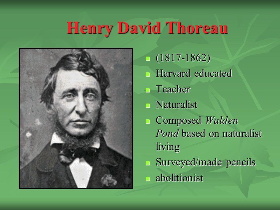 Henry David Thoreau (1817-1862) (1817-1862) Harvard educated Harvard educated Teacher Teacher Naturalist Naturalist Composed Walden Pond based on naturalist living Composed Walden Pond based on naturalist living Surveyed/made pencils Surveyed/made pencils abolitionist abolitionist
