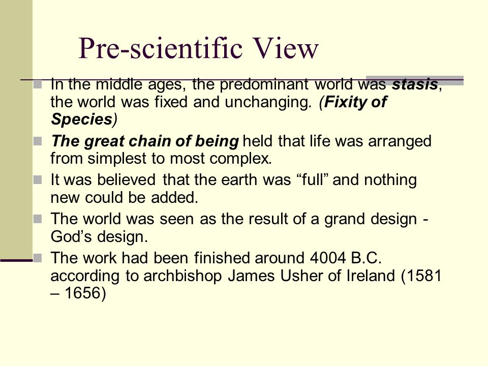 Pre-scientific View In the middle ages, the predominant world was stasis, the world was fixed and unchanging.