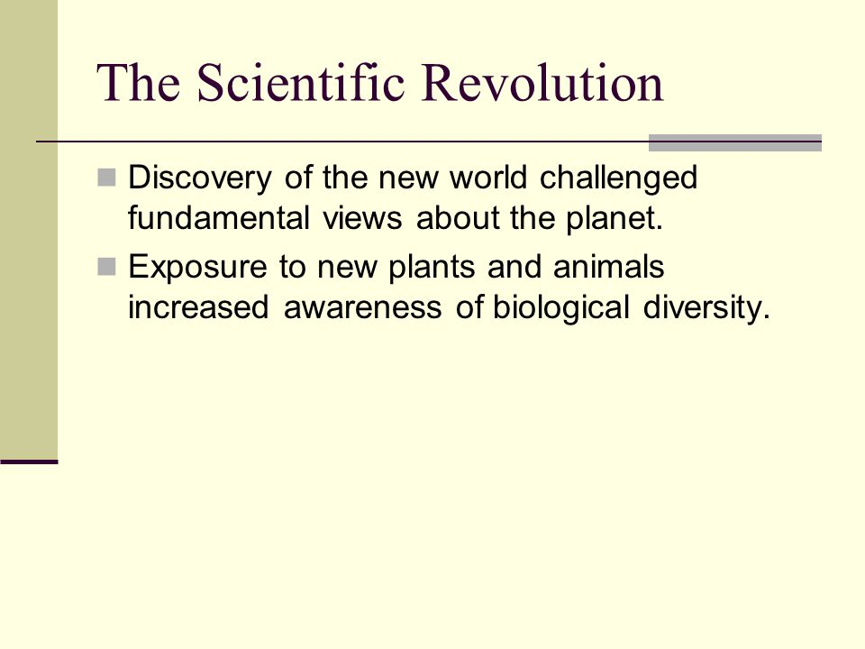 The Scientific Revolution Discovery of the new world challenged fundamental views about the planet.