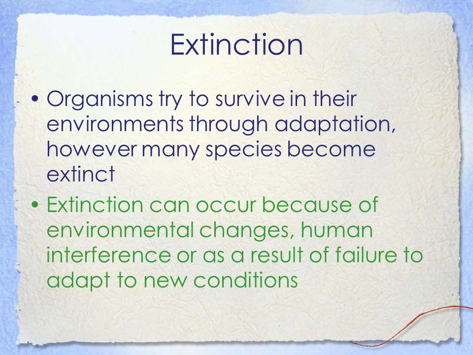 Extinction Organisms try to survive in their environments through adaptation, however many species become extinct Extinction can occur because of envi