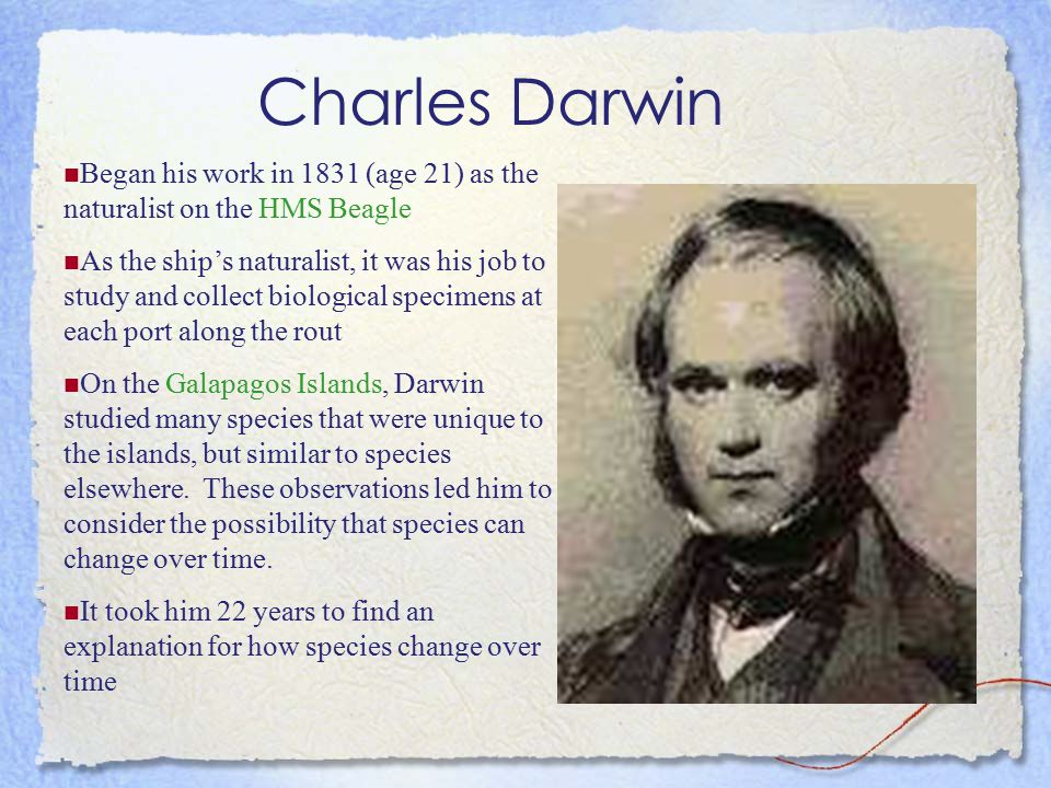 Charles Darwin 1859 published On the Origin of Species – his theory of natural selection to explain how organisms evolve – Darwin developed his ideas while sailing on the Beagle
