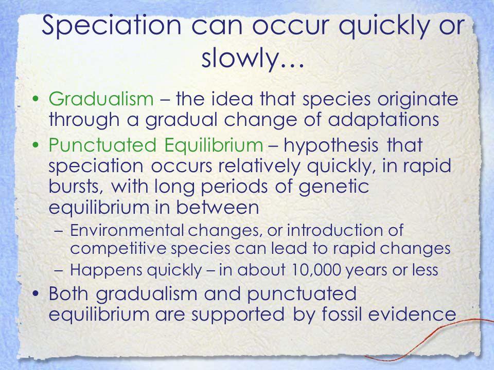 Speciation can occur quickly or slowly… Gradualism – the idea that species originate through a gradual change of adaptations Punctuated Equilibrium –