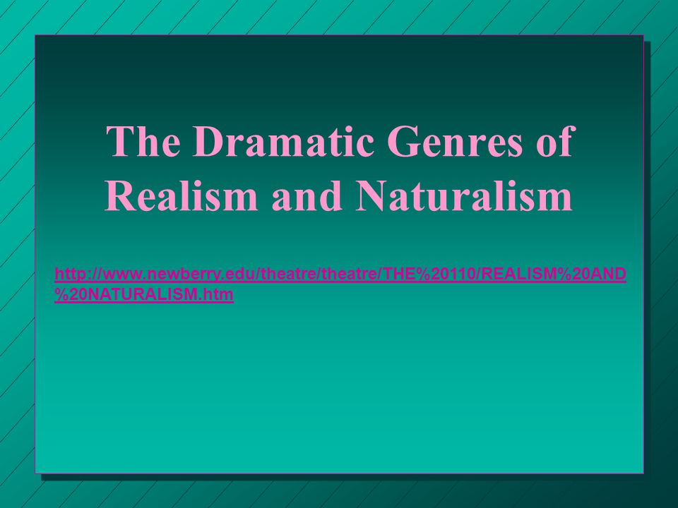 The Dramatic Genres of Realism and Naturalism http://www.newberry.edu/theatre/theatre/THE%20110/REALISM%20AND %20NATURALISM.htm
