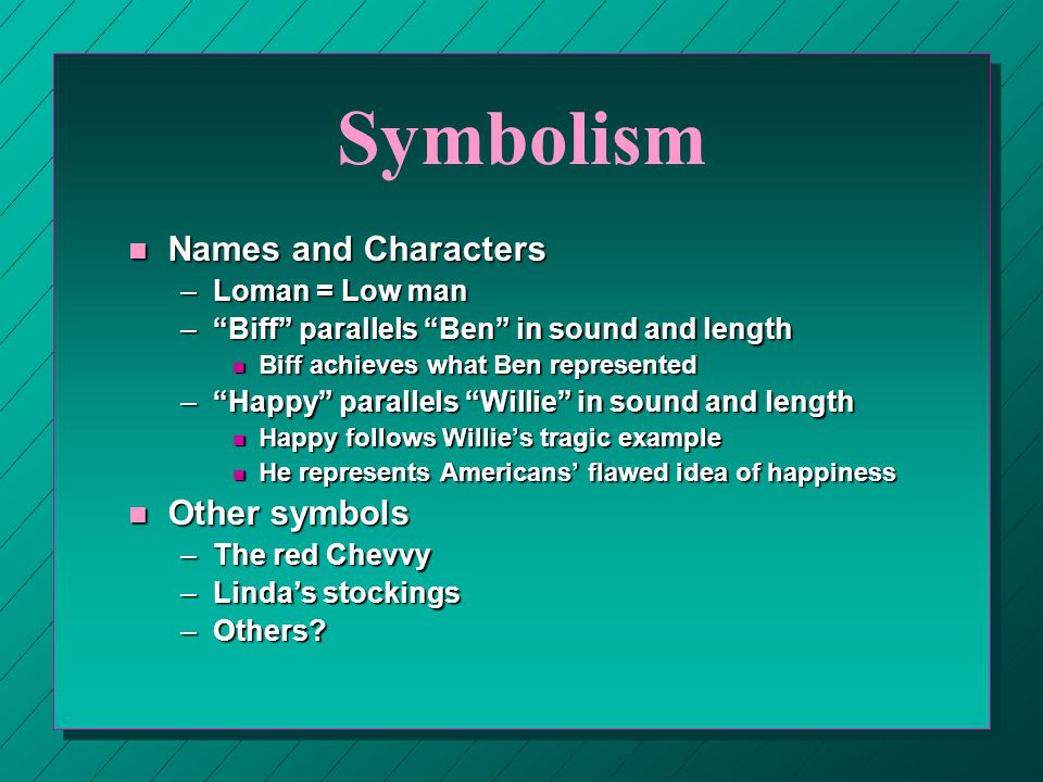 Symbolism n Names and Characters –Loman = Low man – Biff parallels Ben in sound and length n Biff achieves what Ben represented – Happy parallels Willie in sound and length n Happy follows Willie's tragic example n He represents Americans' flawed idea of happiness n Other symbols –The red Chevvy –Linda's stockings –Others