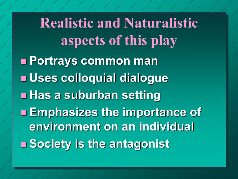 Realistic and Naturalistic aspects of this play n Portrays common man n Uses colloquial dialogue n Has a suburban setting n Emphasizes the importance of environment on an individual n Society is the antagonist
