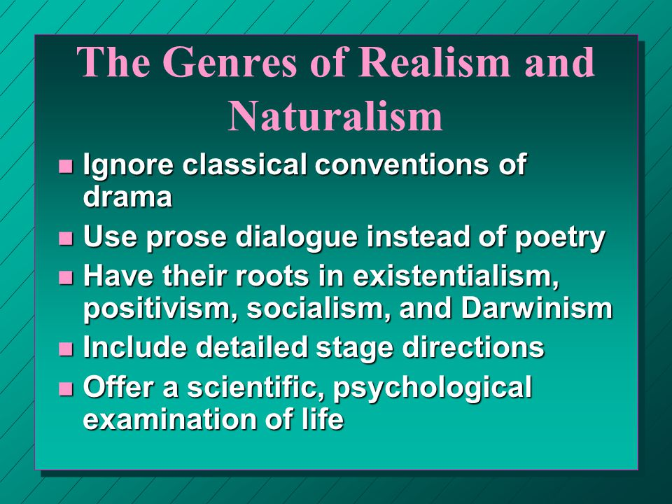 The Genres of Realism and Naturalism n Ignore classical conventions of drama n Use prose dialogue instead of poetry n Have their roots in existentiali