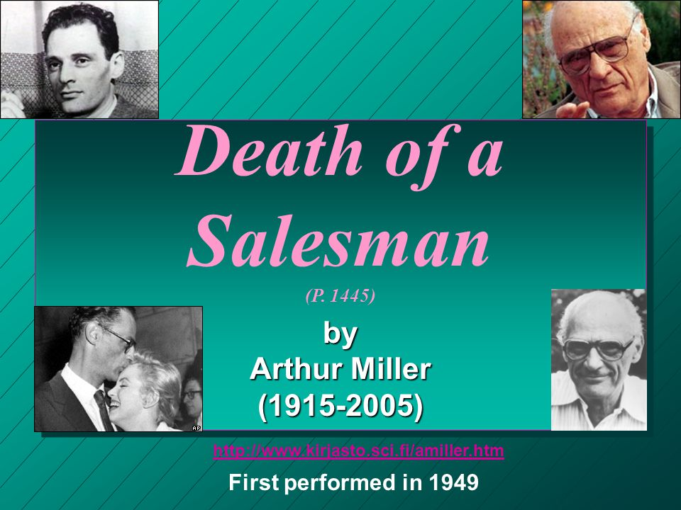 Death of a Salesman (P. 1445) by Arthur Miller (1915-2005) First performed in 1949 http://www.kirjasto.sci.fi/amiller.htm