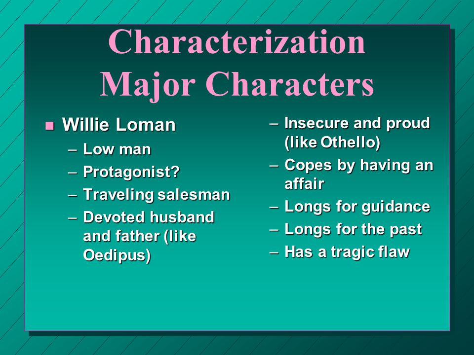 Characterization Major Characters n Willie Loman –Low man –Protagonist? –Traveling salesman –Devoted husband and father (like Oedipus) –Insecure and p