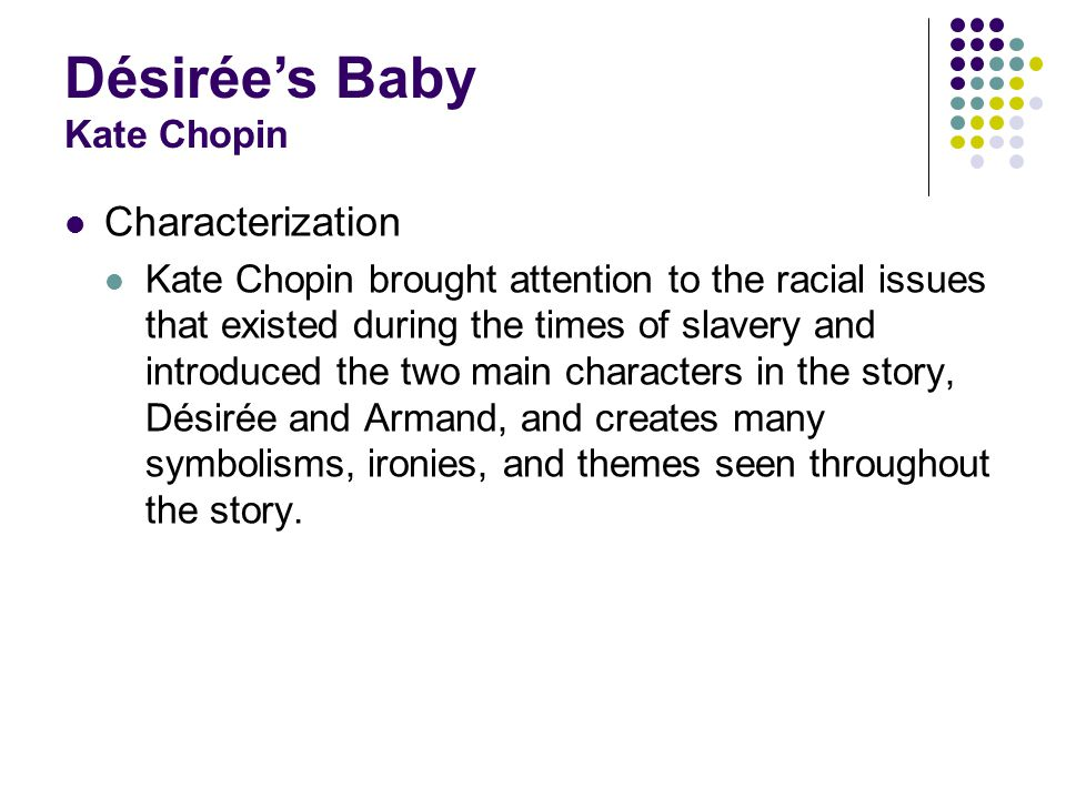 Characterization Kate Chopin brought attention to the racial issues that existed during the times of slavery and introduced the two main characters in the story, Désirée and Armand, and creates many symbolisms, ironies, and themes seen throughout the story.