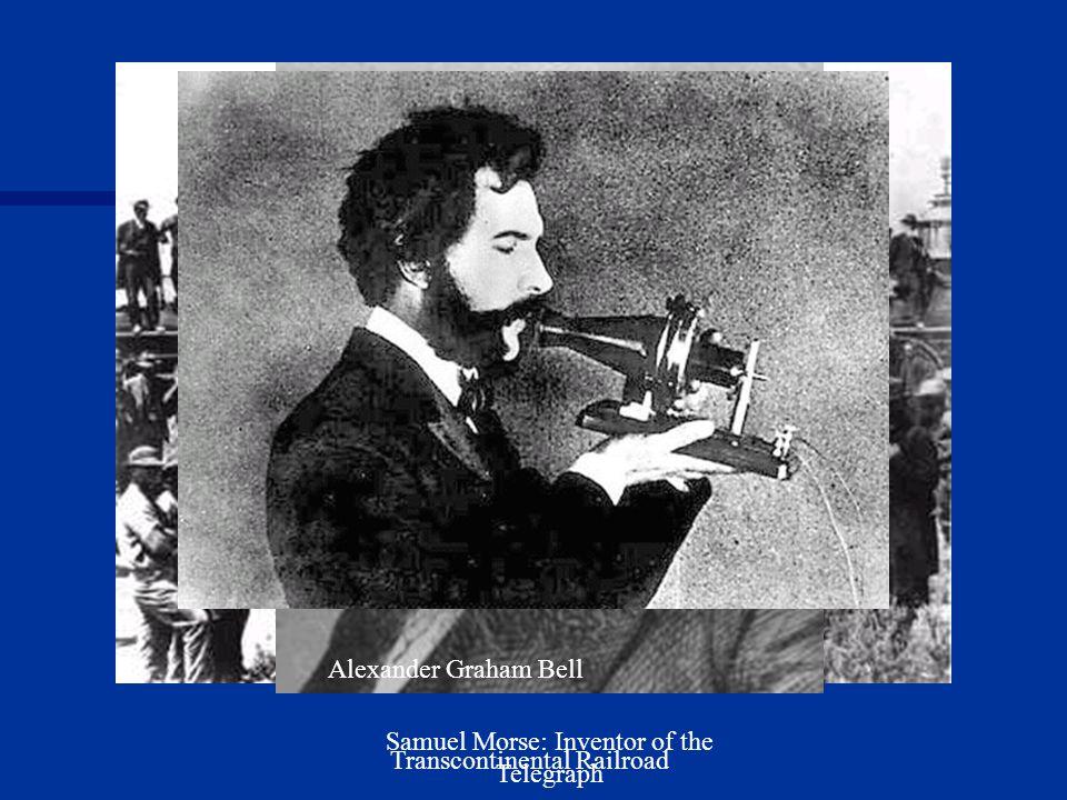 Transcontinental Railroad Samuel Morse: Inventor of the Telegraph Alexander Graham Bell
