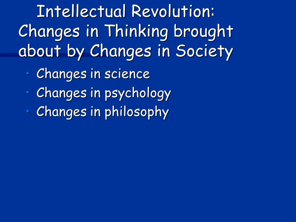 Intellectual Revolution: Changes in Thinking brought about by Changes in Society Changes in scienceChanges in science Changes in psychologyChanges in psychology Changes in philosophyChanges in philosophy