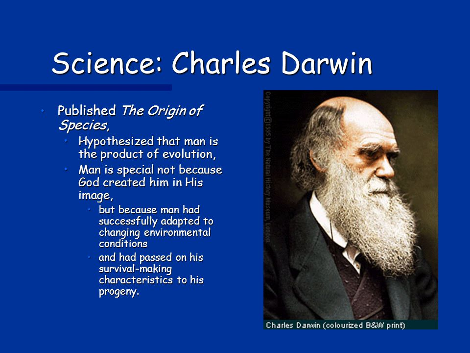 Science: Charles Darwin Published The Origin of Species,Published The Origin of Species, Hypothesized that man is the product of evolution,Hypothesized that man is the product of evolution, Man is special not because God created him in His image,Man is special not because God created him in His image, but because man had successfully adapted to changing environmental conditionsbut because man had successfully adapted to changing environmental conditions and had passed on his survival-making characteristics to his progeny.and had passed on his survival-making characteristics to his progeny.