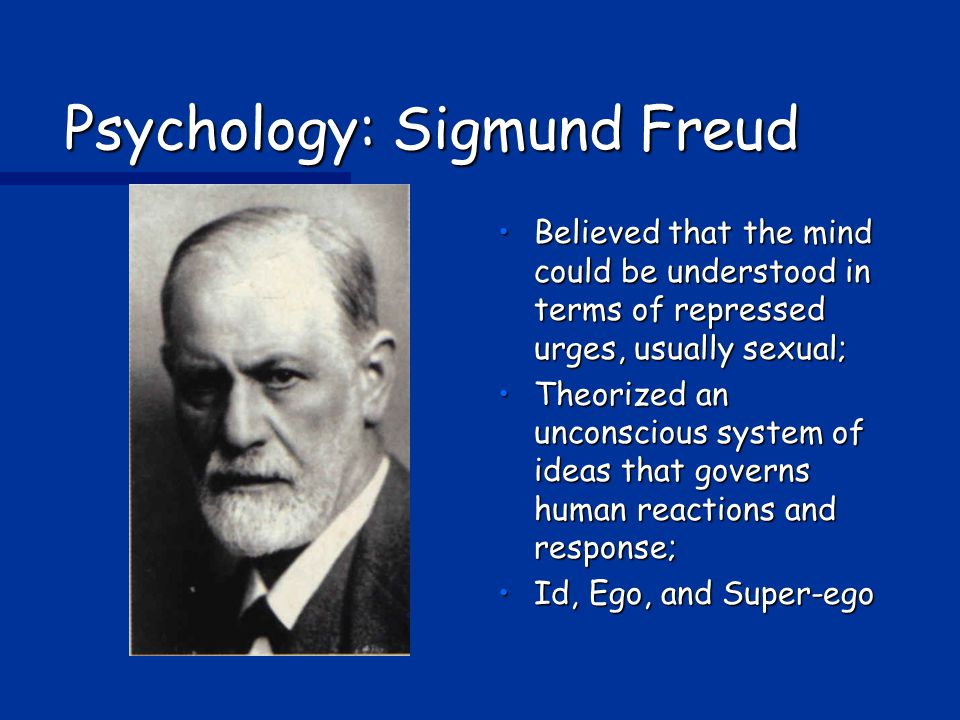 Psychology: Sigmund Freud Believed that the mind could be understood in terms of repressed urges, usually sexual; Theorized an unconscious system of ideas that governs human reactions and response; Id, Ego, and Super-ego