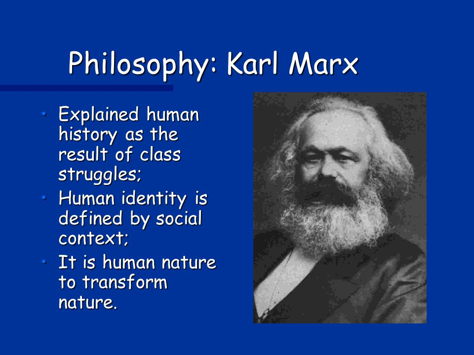 Philosophy: Karl Marx Explained human history as the result of class struggles;Explained human history as the result of class struggles; Human identity is defined by social context;Human identity is defined by social context; It is human nature to transform nature.It is human nature to transform nature.