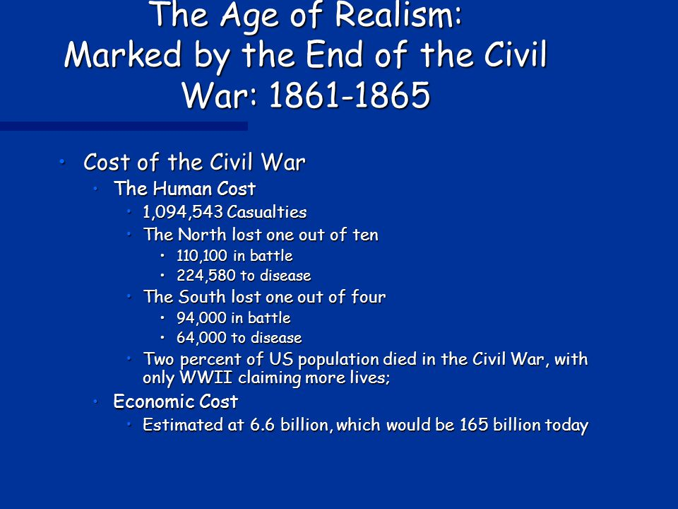 The Age of Realism: Marked by the End of the Civil War: 1861-1865 Cost of the Civil WarCost of the Civil War The Human CostThe Human Cost 1,094,543 Casualties1,094,543 Casualties The North lost one out of tenThe North lost one out of ten 110,100 in battle110,100 in battle 224,580 to disease224,580 to disease The South lost one out of fourThe South lost one out of four 94,000 in battle94,000 in battle 64,000 to disease64,000 to disease Two percent of US population died in the Civil War, with only WWII claiming more lives;Two percent of US population died in the Civil War, with only WWII claiming more lives; Economic CostEconomic Cost Estimated at 6.6 billion, which would be 165 billion todayEstimated at 6.6 billion, which would be 165 billion today
