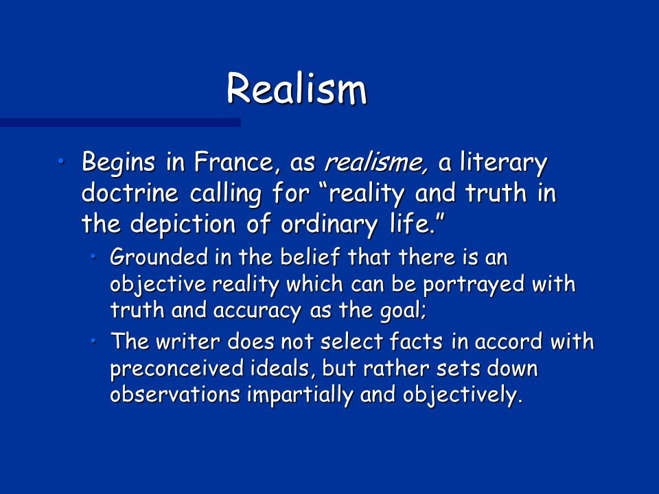 Realism Begins in France, as realisme, a literary doctrine calling for reality and truth in the depiction of ordinary life. Begins in France, as realisme, a literary doctrine calling for reality and truth in the depiction of ordinary life. Grounded in the belief that there is an objective reality which can be portrayed with truth and accuracy as the goal;Grounded in the belief that there is an objective reality which can be portrayed with truth and accuracy as the goal; The writer does not select facts in accord with preconceived ideals, but rather sets down observations impartially and objectively.The writer does not select facts in accord with preconceived ideals, but rather sets down observations impartially and objectively.