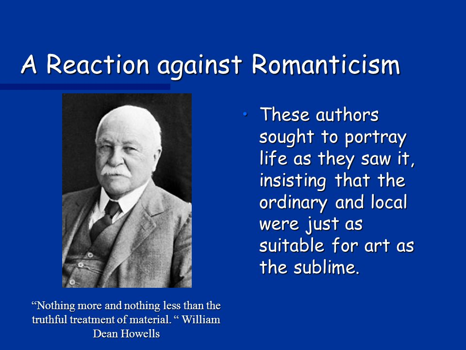 A Reaction against Romanticism These authors sought to portray life as they saw it, insisting that the ordinary and local were just as suitable for art as the sublime.