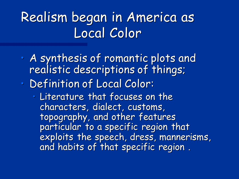 Realism began in America as Local Color A synthesis of romantic plots and realistic descriptions of things;A synthesis of romantic plots and realistic descriptions of things; Definition of Local Color:Definition of Local Color: Literature that focuses on the characters, dialect, customs, topography, and other features particular to a specific region that exploits the speech, dress, mannerisms, and habits of that specific region.Literature that focuses on the characters, dialect, customs, topography, and other features particular to a specific region that exploits the speech, dress, mannerisms, and habits of that specific region.