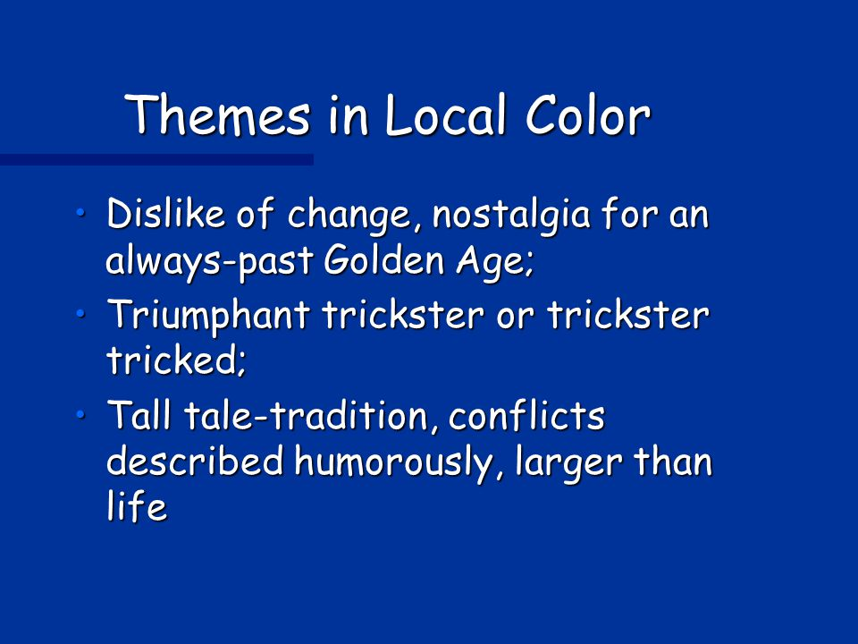 Themes in Local Color Dislike of change, nostalgia for an always-past Golden Age;Dislike of change, nostalgia for an always-past Golden Age; Triumphant trickster or trickster tricked;Triumphant trickster or trickster tricked; Tall tale-tradition, conflicts described humorously, larger than lifeTall tale-tradition, conflicts described humorously, larger than life