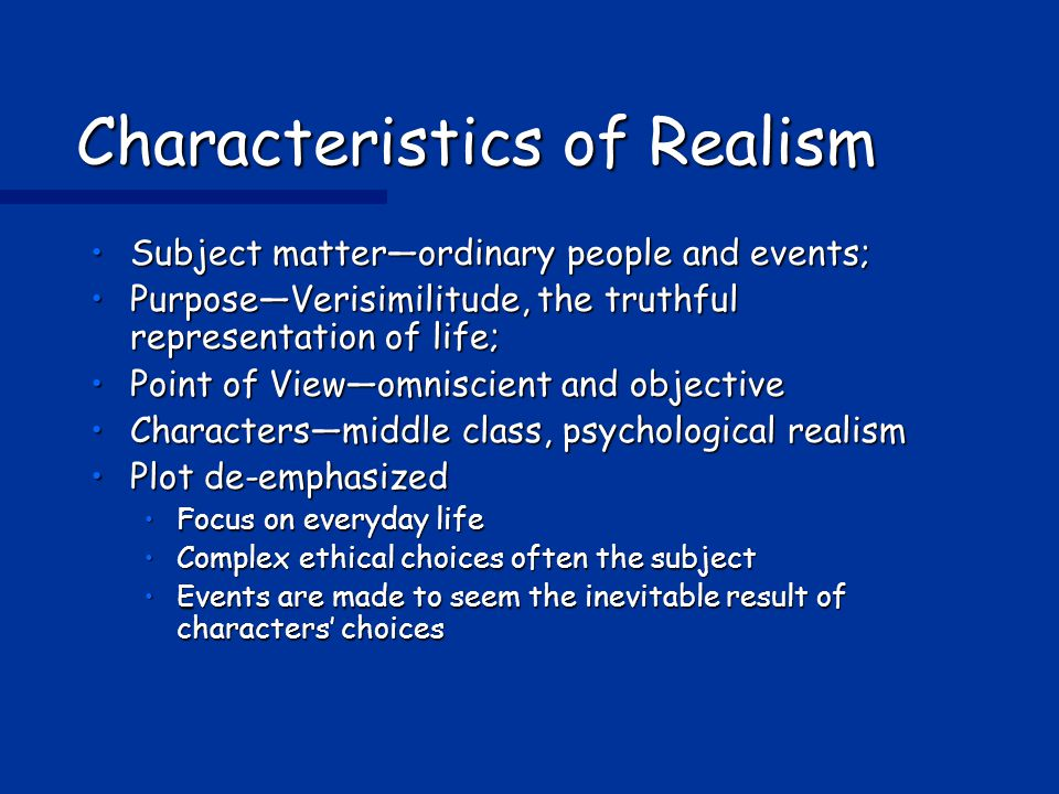 Characteristics of Realism Subject matter—ordinary people and events;Subject matter—ordinary people and events; Purpose—Verisimilitude, the truthful representation of life;Purpose—Verisimilitude, the truthful representation of life; Point of View—omniscient and objectivePoint of View—omniscient and objective Characters—middle class, psychological realismCharacters—middle class, psychological realism Plot de-emphasizedPlot de-emphasized Focus on everyday lifeFocus on everyday life Complex ethical choices often the subjectComplex ethical choices often the subject Events are made to seem the inevitable result of characters' choicesEvents are made to seem the inevitable result of characters' choices