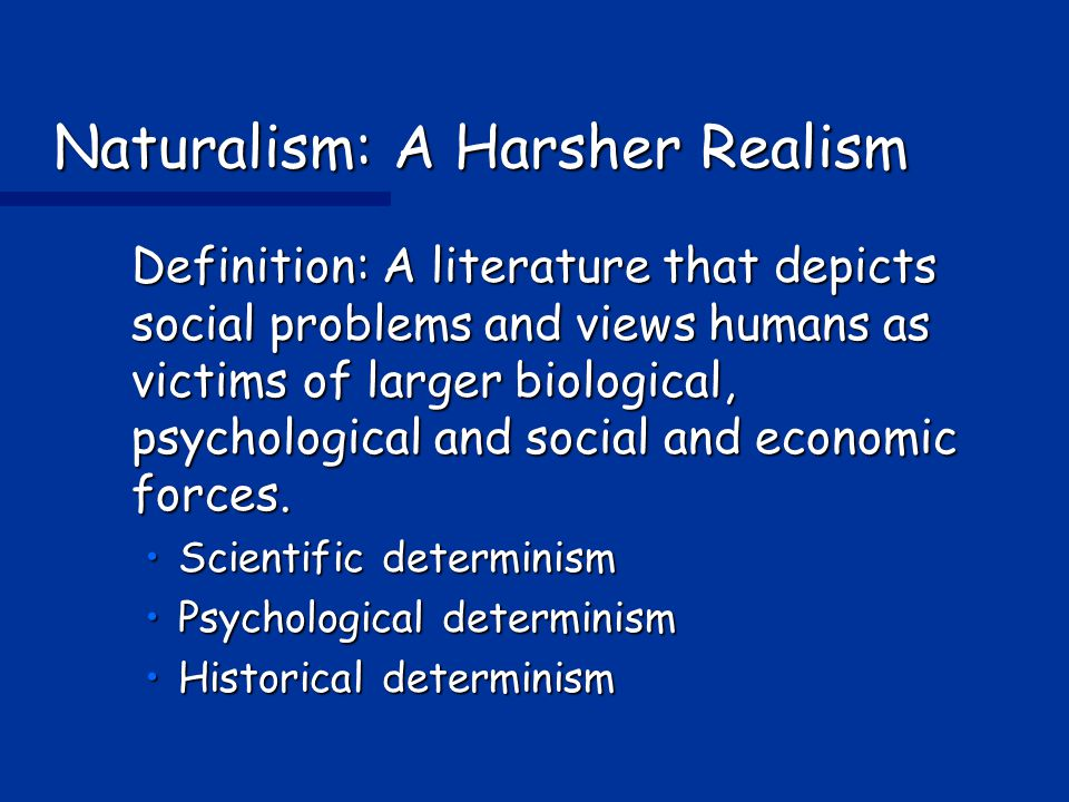Naturalism: A Harsher Realism Definition: A literature that depicts social problems and views humans as victims of larger biological, psychological and social and economic forces.