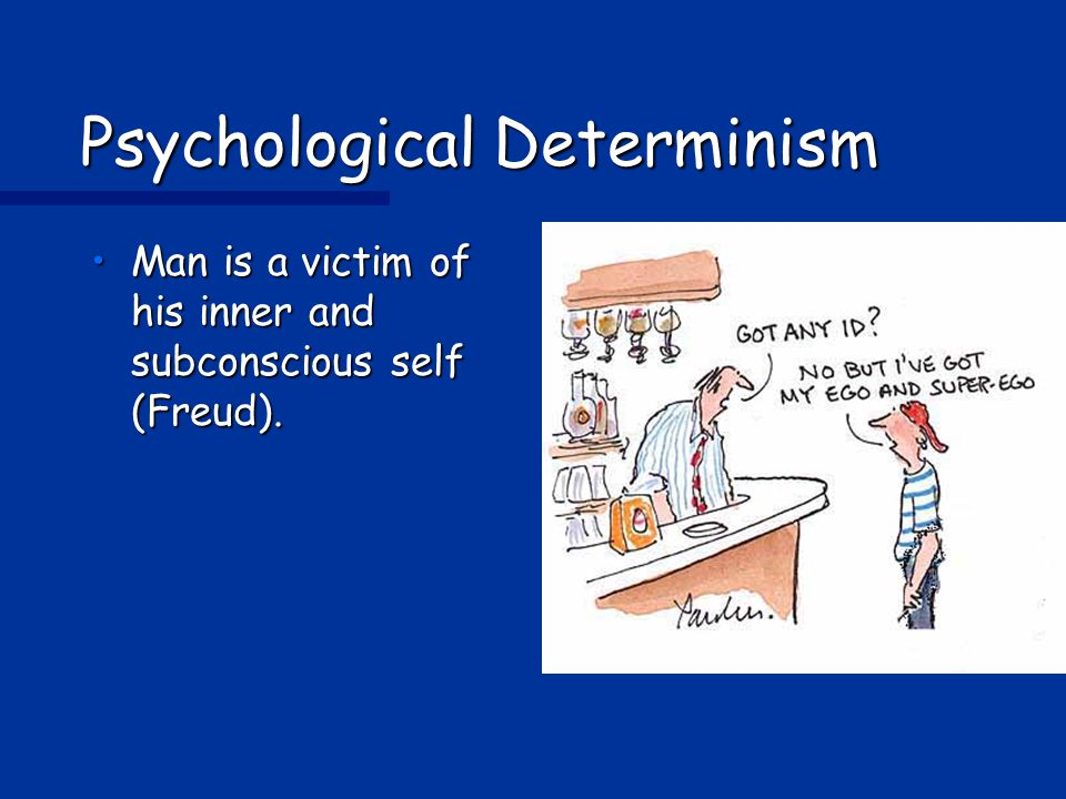 Psychological Determinism Man is a victim of his inner and subconscious self (Freud).Man is a victim of his inner and subconscious self (Freud).