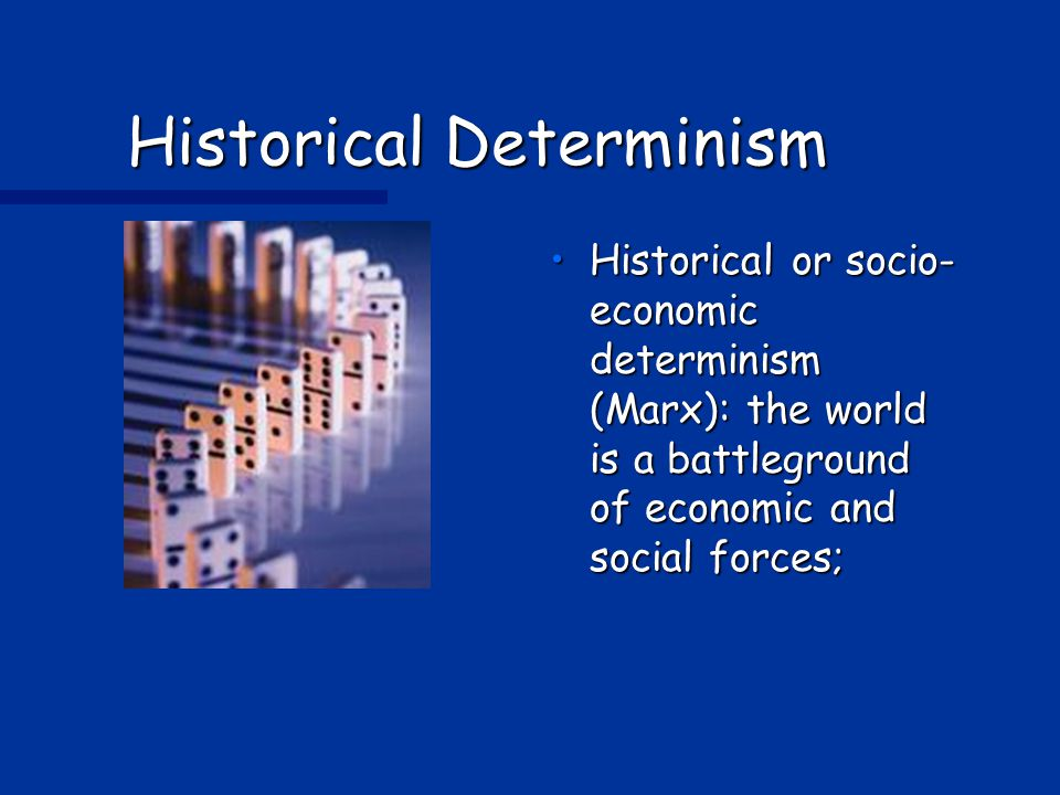 Historical Determinism Historical or socio- economic determinism (Marx): the world is a battleground of economic and social forces;