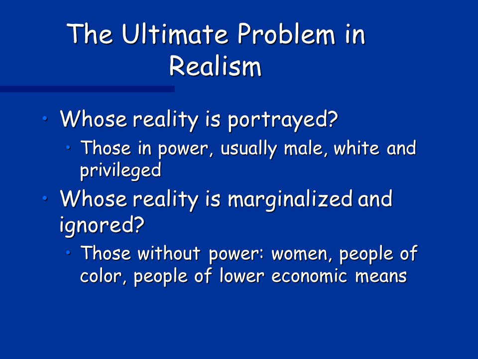 The Ultimate Problem in Realism Whose reality is portrayed?Whose reality is portrayed.